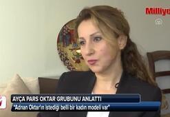 Ayça Pars: Adnan Oktarın istediği belli bir kadın modeli var