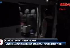 Gazeteci Kadir Demireli öldüren damadına 37 yıl hapis cezası
