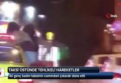 İki genç kadından taksi üstünde tehlikeli hareketler