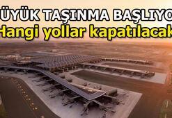 İstanbul Havalimanına taşınma hangi saatlerde yapılacak, hangi yollar kapatılacak