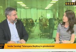 Serdar Sarıdağ: Lucescu Beşiktaşa her an gelecek gibi hazırlıklarını yapıyor