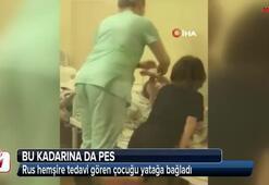 Rus hemşire tedavi gören çocuğu yatağa bağladı