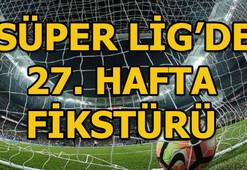 Süper Lig 27. hafta ne zaman başlıyor Süper Lig fikstürü ve puan durumu